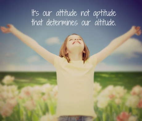 It's our attitude not aptitude that determines our altitude