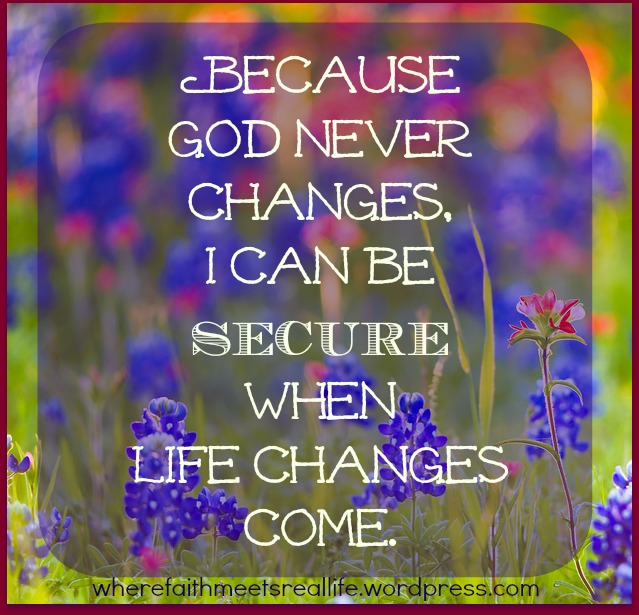 I don't fear the changes that come, because I know God is good, and He does not change.