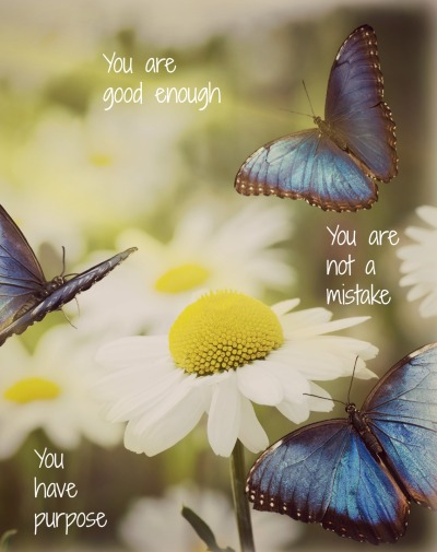 You are good enough. You are not a mistake.  You have purpose.