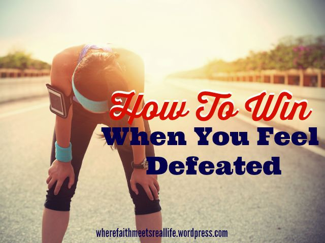 How To Win When You Feel Defeated